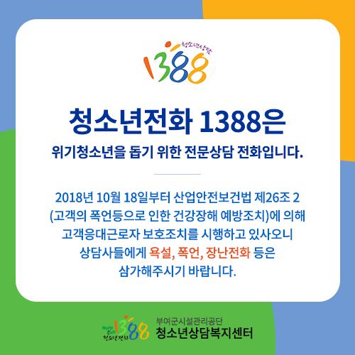 청소년전화 1388은 위기청소년을 돕기위한 전문상담 전화입니다. 2018년 10월 18일부터 산업안전보건법 제26조 2 (고객의 폭언등으로 인한 건강장해 예방조치)에 의해 고객응대근로자 보호조치를 시행하고 있사오니 상담사들에게 욕설, 폭언, 장난전화등은 삼가해주시기 바랍니다.
